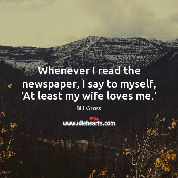 Whenever I read the newspaper, I say to myself, 'At least my wife loves me.' Bill Gross Picture Quote