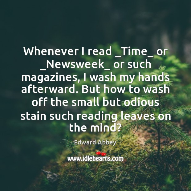 Whenever I read _Time_ or _Newsweek_ or such magazines, I wash my Edward Abbey Picture Quote