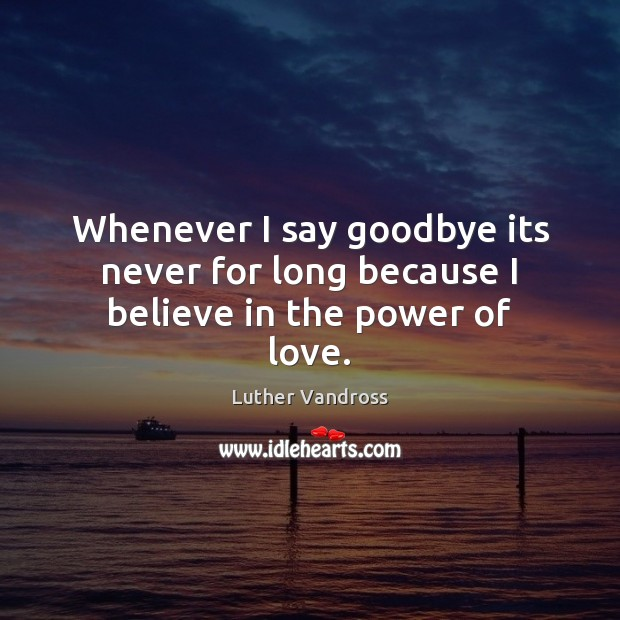 Whenever I say goodbye its never for long because I believe in the power of love. Luther Vandross Picture Quote