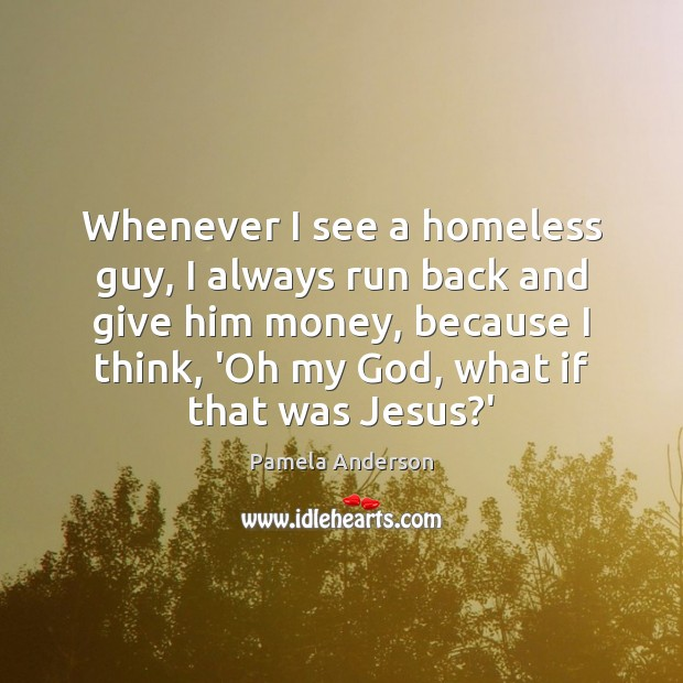 Image, Whenever I see a homeless guy, I always run back and give