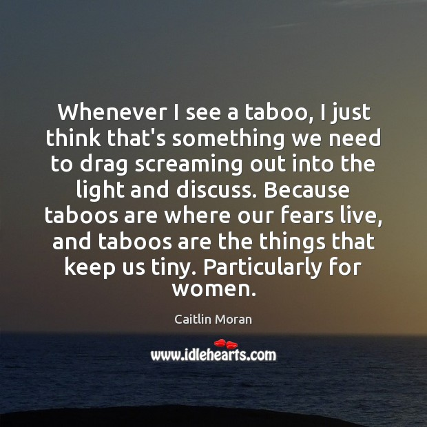 Whenever I see a taboo, I just think that's something we need Caitlin Moran Picture Quote