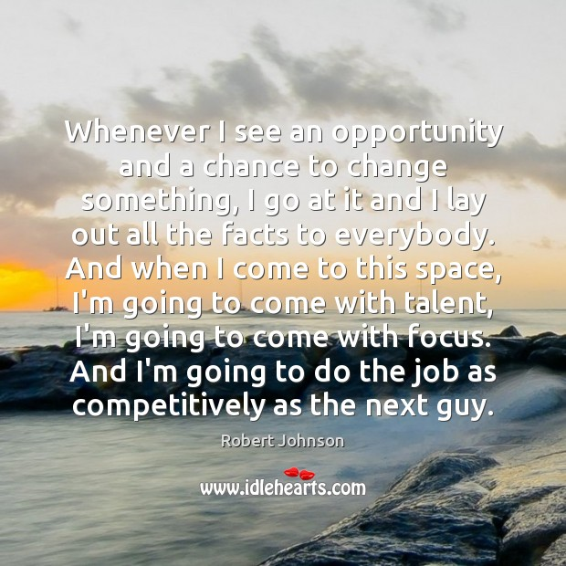 Whenever I see an opportunity and a chance to change something, I Image