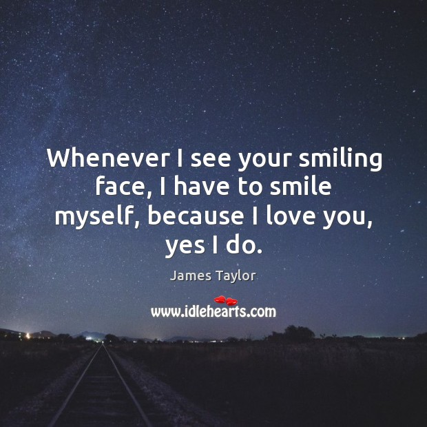 Whenever I see your smiling face, I have to smile myself, because I love you, yes I do. James Taylor Picture Quote