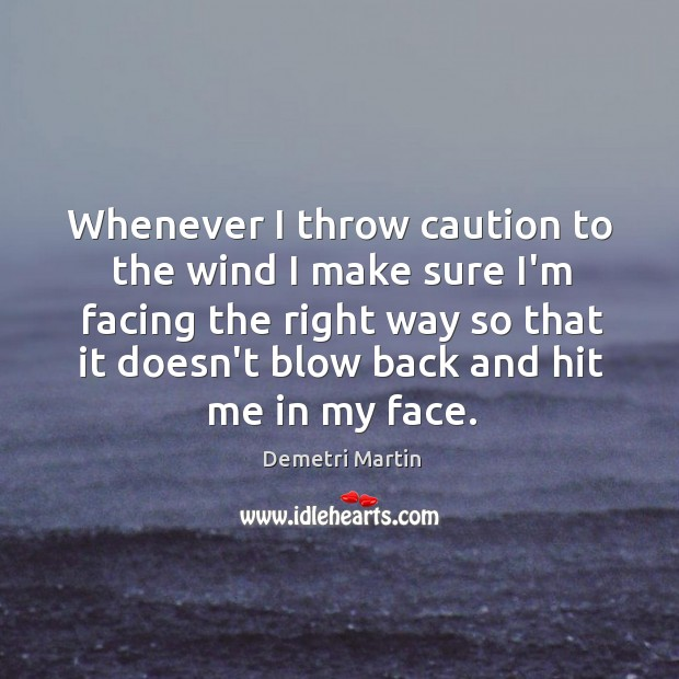 Whenever I throw caution to the wind I make sure I'm facing Image