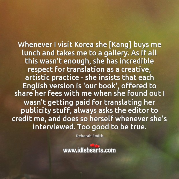 Whenever I visit Korea she [Kang] buys me lunch and takes me Too Good To Be True Quotes Image