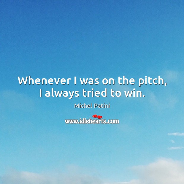 Whenever I was on the pitch, I always tried to win. Image