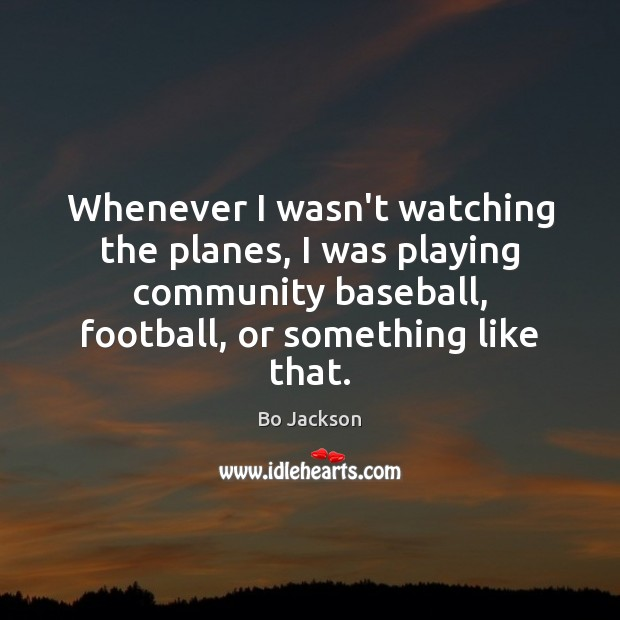 Whenever I wasn't watching the planes, I was playing community baseball, football, Bo Jackson Picture Quote