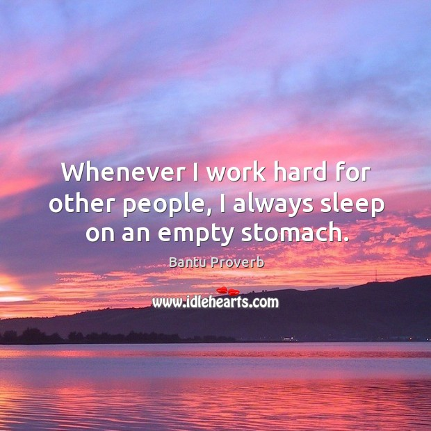 Whenever I work hard for other people, I always sleep on an empty stomach. Bantu Proverbs Image