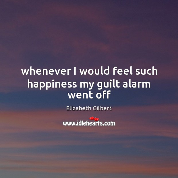 Whenever I would feel such happiness my guilt alarm went off Elizabeth Gilbert Picture Quote