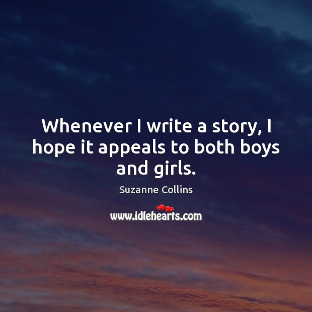 Whenever I write a story, I hope it appeals to both boys and girls. Suzanne Collins Picture Quote