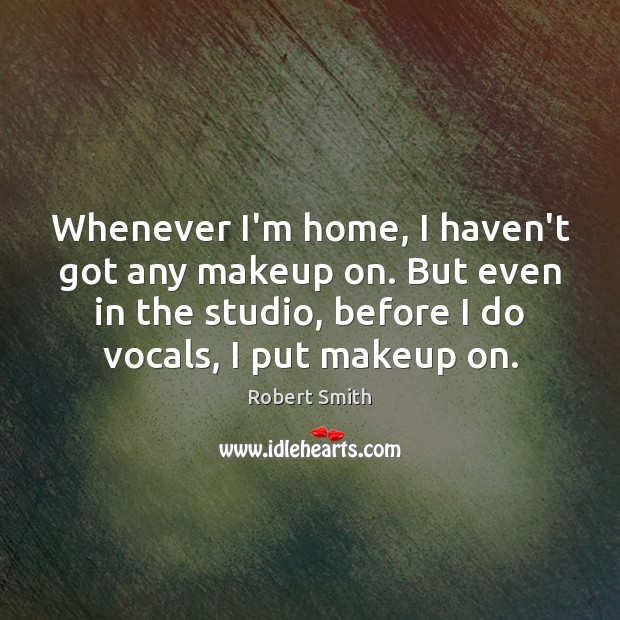 Whenever I'm home, I haven't got any makeup on. But even in Image