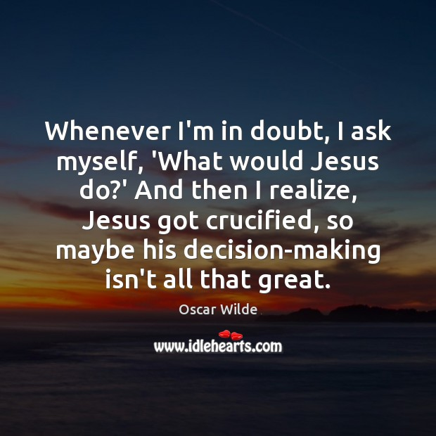 Image, Whenever I'm in doubt, I ask myself, 'What would Jesus do?'