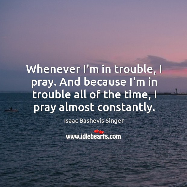 Image, Whenever I'm in trouble, I pray. And because I'm in trouble all