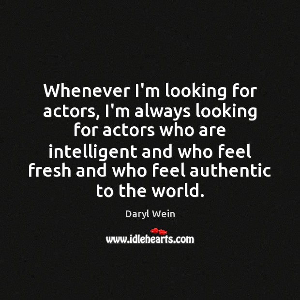 Whenever I'm looking for actors, I'm always looking for actors who are Image