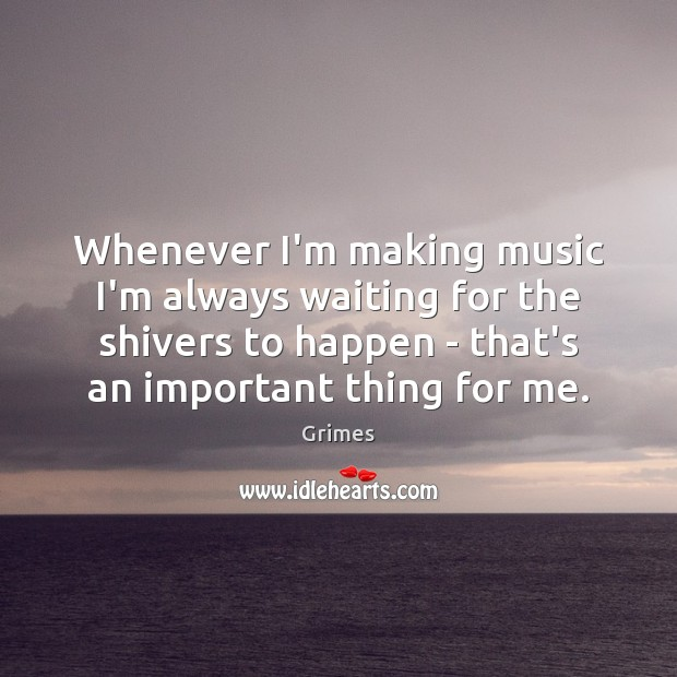 Image, Whenever I'm making music I'm always waiting for the shivers to happen