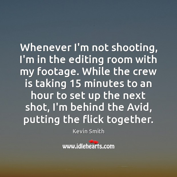 Whenever I'm not shooting, I'm in the editing room with my footage. Kevin Smith Picture Quote