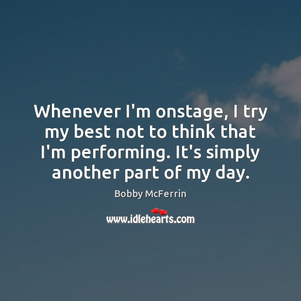 Whenever I'm onstage, I try my best not to think that I'm Bobby McFerrin Picture Quote