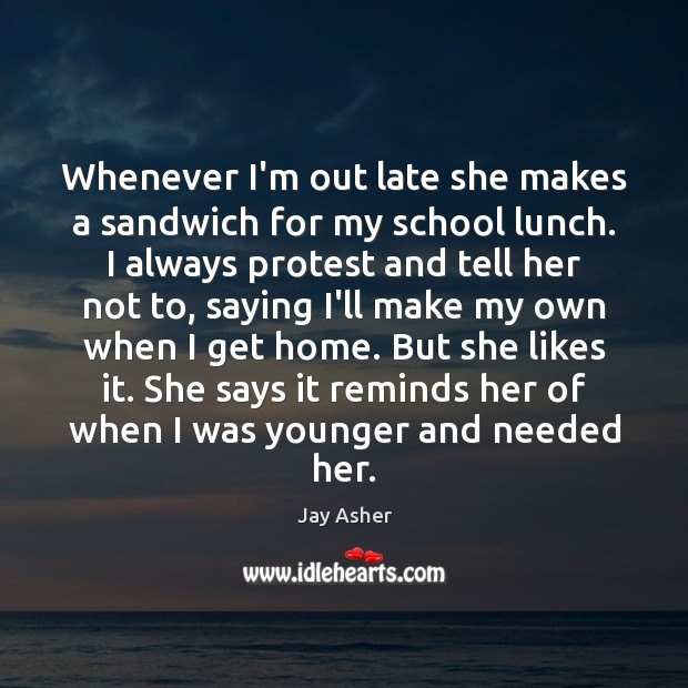 Whenever I'm out late she makes a sandwich for my school lunch. Jay Asher Picture Quote