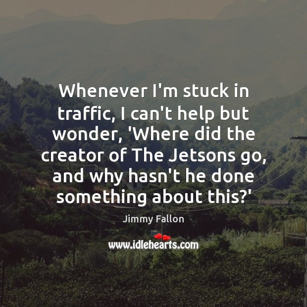 Whenever I'm stuck in traffic, I can't help but wonder, 'Where did Jimmy Fallon Picture Quote