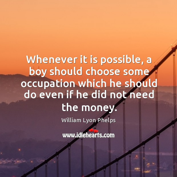 Image, Whenever it is possible, a boy should choose some occupation which he should do even if he did not need the money.