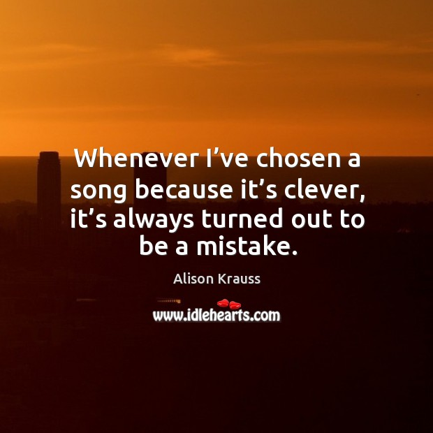 Whenever I've chosen a song because it's clever, it's always turned out to be a mistake. Alison Krauss Picture Quote