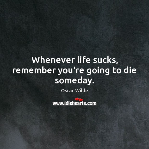 Image, Whenever life sucks, remember you're going to die someday.