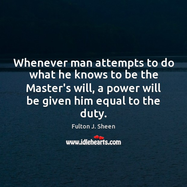 Whenever man attempts to do what he knows to be the Master's Fulton J. Sheen Picture Quote