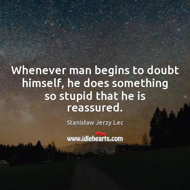 Whenever man begins to doubt himself, he does something so stupid that he is reassured. Image