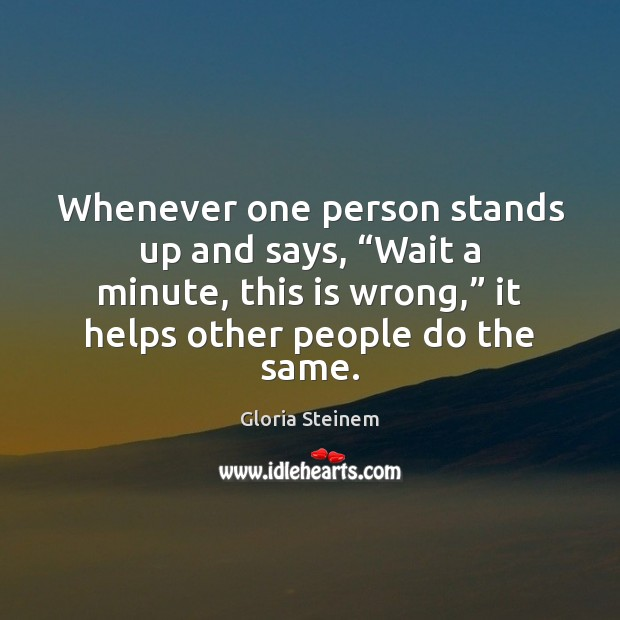 """Whenever one person stands up and says, """"Wait a minute, this is Gloria Steinem Picture Quote"""