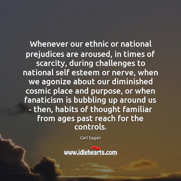 Whenever our ethnic or national prejudices are aroused, in times of scarcity, Carl Sagan Picture Quote
