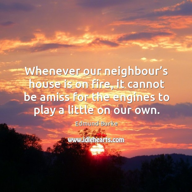 Image, Whenever our neighbour's house is on fire, it cannot be amiss for the engines to play a little on our own.
