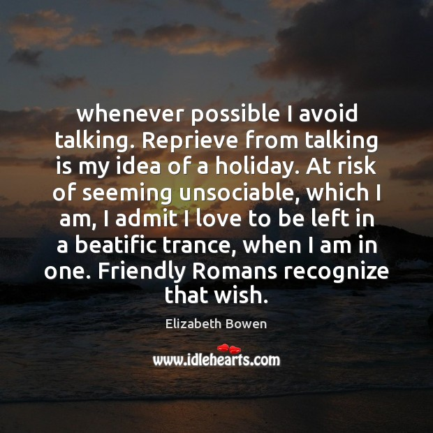 Whenever possible I avoid talking. Reprieve from talking is my idea of Elizabeth Bowen Picture Quote