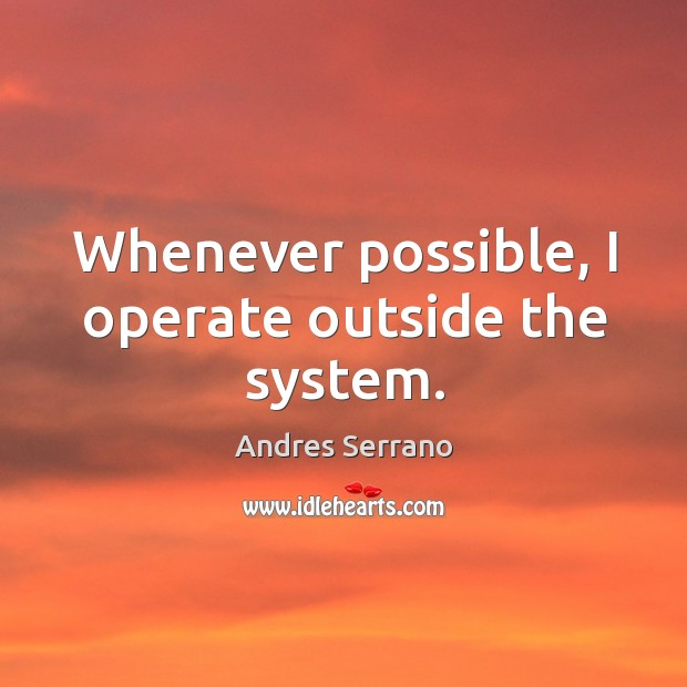Whenever possible, I operate outside the system. Image