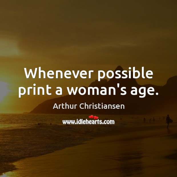 Whenever possible print a woman's age. Arthur Christiansen Picture Quote