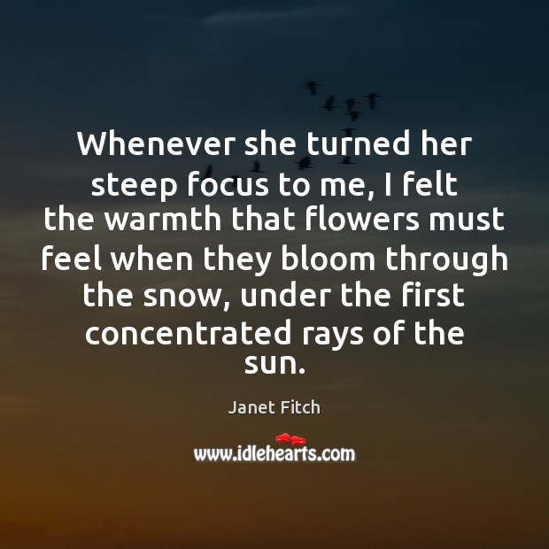 Whenever she turned her steep focus to me, I felt the warmth Janet Fitch Picture Quote