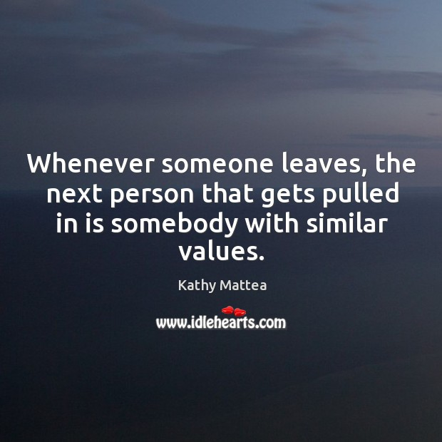 Whenever someone leaves, the next person that gets pulled in is somebody with similar values. Kathy Mattea Picture Quote