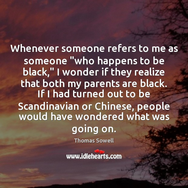 """Whenever someone refers to me as someone """"who happens to be black,"""" Thomas Sowell Picture Quote"""
