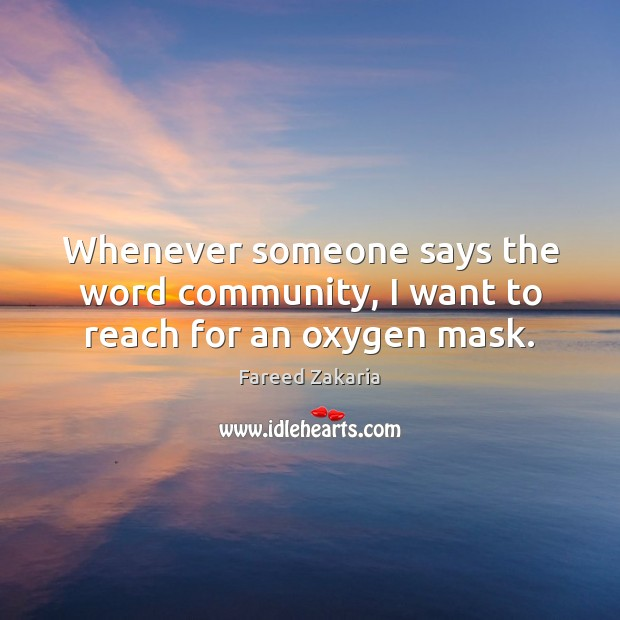 Whenever someone says the word community, I want to reach for an oxygen mask. Fareed Zakaria Picture Quote