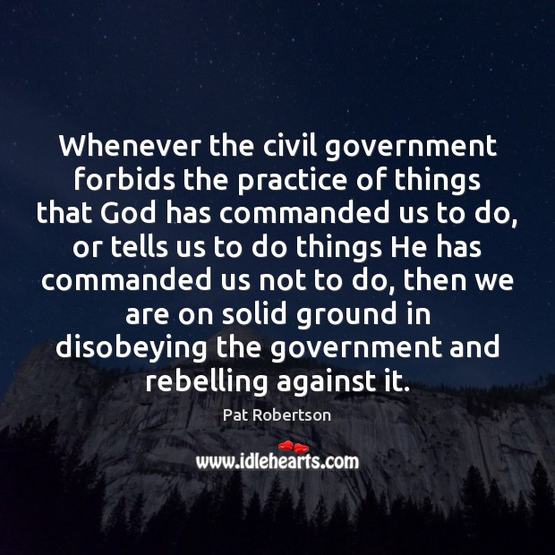 Whenever the civil government forbids the practice of things that God has Pat Robertson Picture Quote