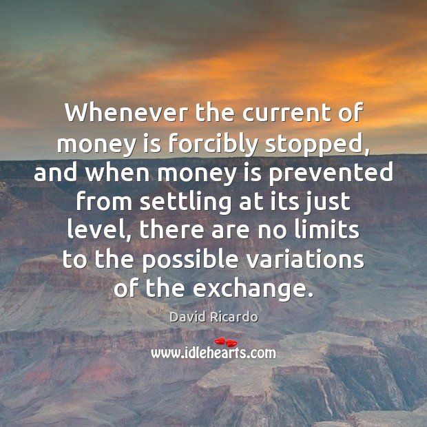 Whenever the current of money is forcibly stopped, and when money is David Ricardo Picture Quote