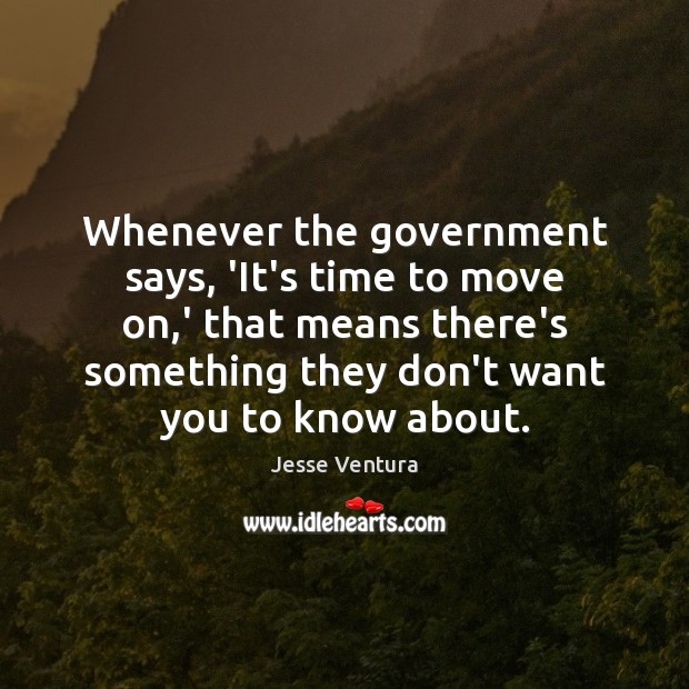 Whenever the government says, 'It's time to move on,' that means Jesse Ventura Picture Quote