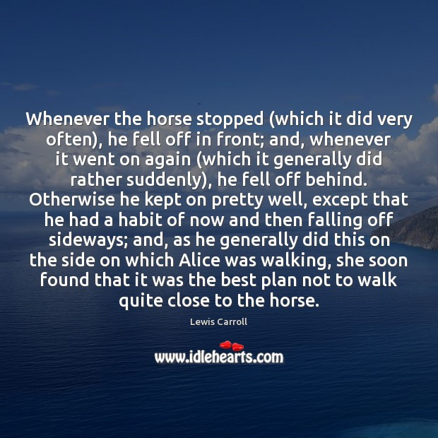 Whenever the horse stopped (which it did very often), he fell off Lewis Carroll Picture Quote