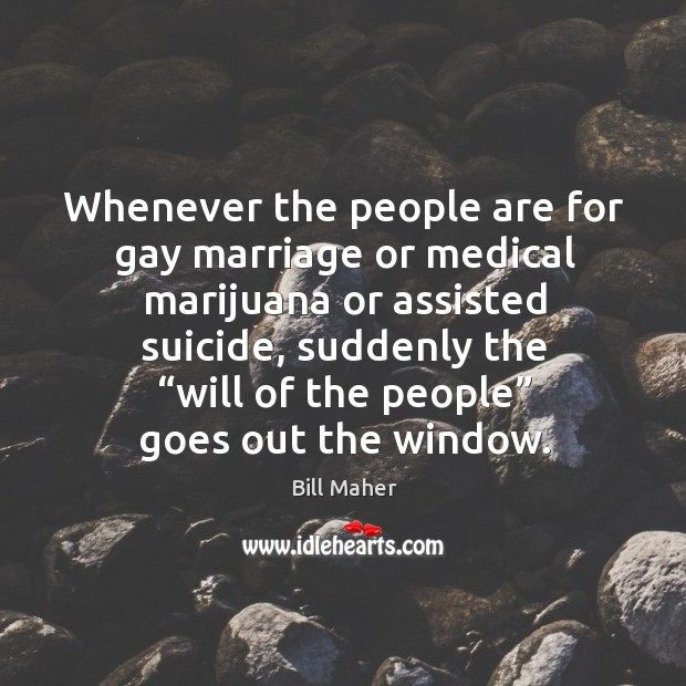 Image, Whenever the people are for gay marriage or medical marijuana or assisted suicide