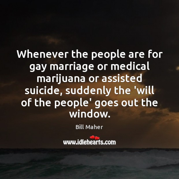 Whenever the people are for gay marriage or medical marijuana or assisted Image