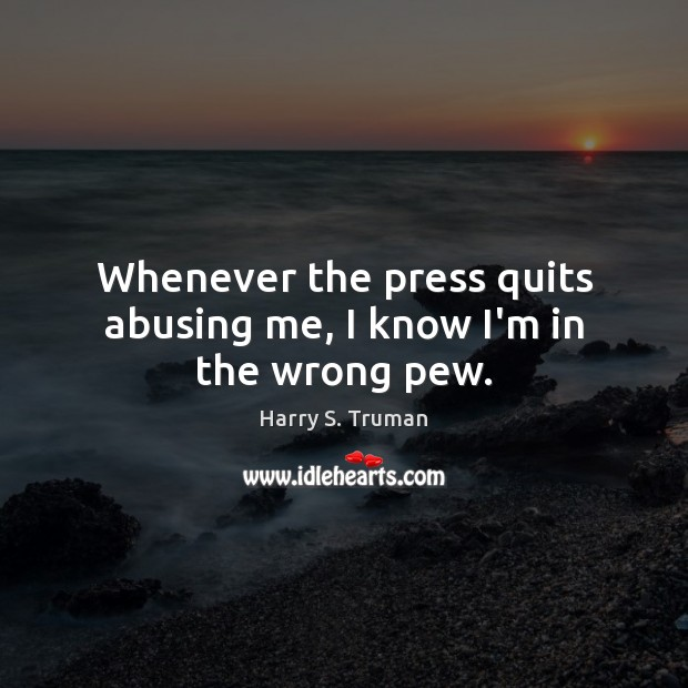 Image, Whenever the press quits abusing me, I know I'm in the wrong pew.