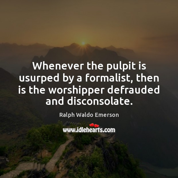 Image, Whenever the pulpit is usurped by a formalist, then is the worshipper