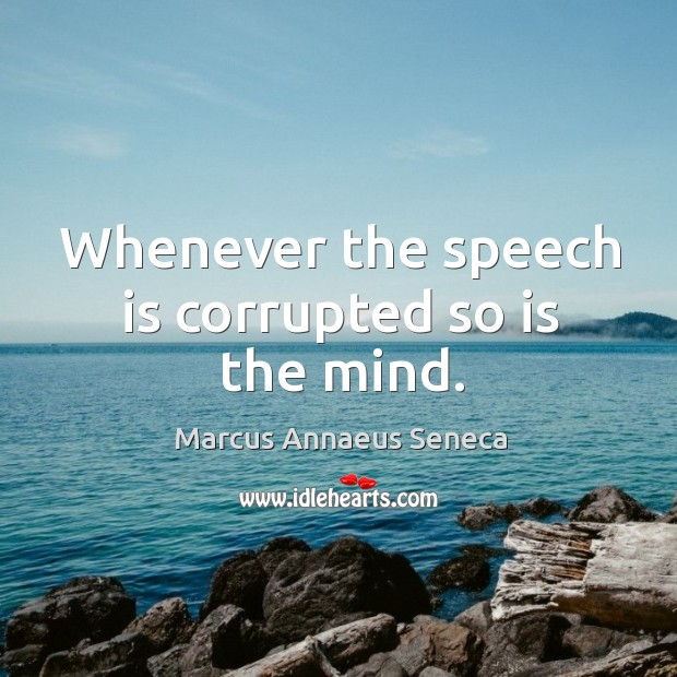 Whenever the speech is corrupted so is the mind. Marcus Annaeus Seneca Picture Quote