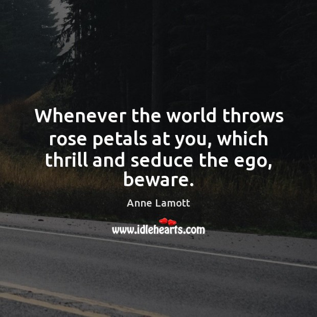 Image, Whenever the world throws rose petals at you, which thrill and seduce the ego, beware.