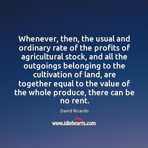 Whenever, then, the usual and ordinary rate of the profits of agricultural stock David Ricardo Picture Quote