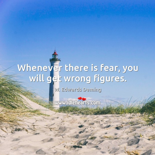 Whenever there is fear, you will get wrong figures. W. Edwards Deming Picture Quote